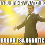 Tony Stark success | WHEN YOU BRING A WATER BOTTLE THROUGH TSA UNNOTICED | image tagged in tony stark success | made w/ Imgflip meme maker