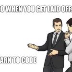 So when you get laid off... | SO WHEN YOU GET LAID OFF... LEARN TO CODE | image tagged in memes,car salesman slaps hood | made w/ Imgflip meme maker