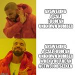 Drake Blank | ANSWERING A CALL FROM AN UNKNOWN NUMBER ANSWERING A CALL FROM AN UNKNOWN NUMBER WHEN YOU ARE AN ACTIVE JOB SEEKER | image tagged in drake blank,AdviceAnimals | made w/ Imgflip meme maker