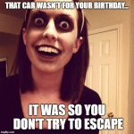 Zombie Overly Attached Girlfriend Meme | THAT CAR WASN'T FOR YOUR BIRTHDAY... IT WAS SO YOU DON'T TRY TO ESCAPE | image tagged in memes,zombie overly attached girlfriend | made w/ Imgflip meme maker