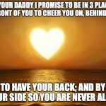 Love | AS YOUR DADDY I PROMISE TO BE IN 3 PLACES. IN FRONT OF YOU TO CHEER YOU ON, BEHIND YOU TO HAVE YOUR BACK; AND BY YOUR SIDE SO YOU ARE NEVER  | image tagged in love | made w/ Imgflip meme maker