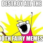 X All The Y Meme | DESTROY ALL THE TOOTH FAIRY MEMES!!! | image tagged in memes,x all the y | made w/ Imgflip meme maker