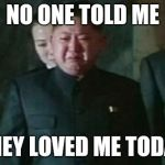Kim Jong Un Sad Meme | NO ONE TOLD ME THEY LOVED ME TODAY | image tagged in memes,kim jong un sad | made w/ Imgflip meme maker