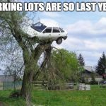 Secure Parking Meme | PARKING LOTS ARE SO LAST YEAR. | image tagged in memes,secure parking | made w/ Imgflip meme maker