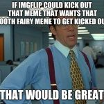Well hey it worked last time.  | IF IMGFLIP COULD KICK OUT THAT MEME THAT WANTS THAT TOOTH FAIRY MEME TO GET KICKED OUT THAT WOULD BE GREAT | image tagged in memes,that would be great | made w/ Imgflip meme maker