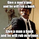 Say That Again I Dare You Meme | Give a man a gun and he will rob a bank. Give a man a bank and he will rob everyone. | image tagged in memes,say that again i dare you | made w/ Imgflip meme maker