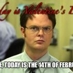 Dwight Schrute Meme | Today is Valentine's Day FALSE, TODAY IS THE 14TH OF FEBRUARY | image tagged in memes,dwight schrute,valentine's day,funny memes,february,date | made w/ Imgflip meme maker