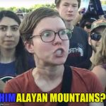 Coincidence? I think not... | HIM ALAYAN MOUNTAINS? | image tagged in triggered feminist,memes | made w/ Imgflip meme maker