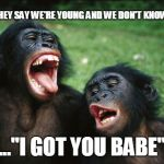 "Bonobo Lyfe Meme | ""THEY SAY WE'RE YOUNG AND WE DON'T KNOW..."" ...""I GOT YOU BABE"" 