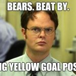 Dwight Schrute Meme | BEARS. BEAT BY. BIG YELLOW GOAL POST | image tagged in memes,dwight schrute | made w/ Imgflip meme maker