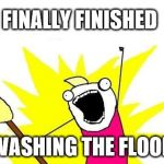 House Cleaning | FINALLY FINISHED WASHING THE FLOOR | image tagged in memes,x all the y,house cleaning,cleaning | made w/ Imgflip meme maker