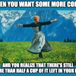 the sound of music happiness | WHEN YOU WANT SOME MORE COFFEE AND YOU REALIZE THAT THERE'S STILL MORE THAN HALF A CUP OF IT LEFT IN YOUR MUG | image tagged in the sound of music happiness | made w/ Imgflip meme maker