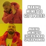 Doing It Right | MAKING MEMES TO GET UPVOTES MAKING MEMES TO ENTERTAIN AND SPREAD HUMOR | image tagged in drake blank,imgflip,memes | made w/ Imgflip meme maker