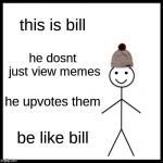 Be Like Bill Meme | this is bill he dosnt just view memes he upvotes them be like bill | image tagged in memes,be like bill | made w/ Imgflip meme maker