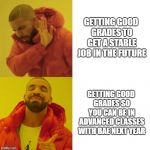 Drake Blank | GETTING GOOD GRADES TO GET A STABLE JOB IN THE FUTURE GETTING GOOD GRADES SO YOU CAN BE IN ADVANCED CLASSES WITH BAE NEXT YEAR | image tagged in drake blank | made w/ Imgflip meme maker