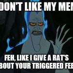 Hercules Hades Meme | YOU DON'T LIKE MY MEMES? FEH, LIKE I GIVE A RAT'S ASS ABOUT YOUR TRIGGERED FEELINGS. | image tagged in memes,hercules hades | made w/ Imgflip meme maker