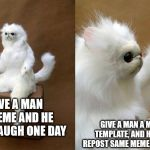 Persian Cat Room Guardian Meme | GIVE A MAN A MEME AND HE WILL LAUGH ONE DAY GIVE A MAN A MEME TEMPLATE, AND HE WILL REPOST SAME MEME EVERYDAY | image tagged in memes,persian cat room guardian | made w/ Imgflip meme maker