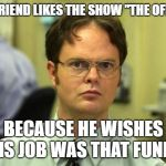 "Dwight Schrute Meme | MY FRIEND LIKES THE SHOW ""THE OFFICE"" BECAUSE HE WISHES HIS JOB WAS THAT FUNNY 