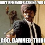 Say That Again I Dare You Meme | I DON'T REMEMBER ASKING YOU A... ...GOD. DAMNED. THING. | image tagged in memes,say that again i dare you | made w/ Imgflip meme maker