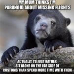 Confession Bear Meme | MY MUM THINKS I'M PARANOID ABOUT MISSING FLIGHTS ACTUALLY, I'D JUST RATHER SIT ALONE ON THE FAR SIDE OF CUSTOMS THAN SPEND MORE TIME WITH TH | image tagged in memes,confession bear,AdviceAnimals | made w/ Imgflip meme maker