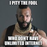 Mr T Pity The Fool Meme | I PITY THE FOOL WHO DON'T HAVE UNLIMITED INTERNET | image tagged in memes,mr t pity the fool | made w/ Imgflip meme maker