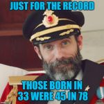 That's one way to put a spin on it! The old farts will get this! | JUST FOR THE RECORD THOSE BORN IN 33 WERE 45 IN 78 | image tagged in captain obvious,memes,records,funny,vinyl,record players | made w/ Imgflip meme maker