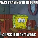I Was Traying To B Funny | I WAS TRAYING TO BE FUNNY GUESS IT DIDN'T WORK | image tagged in spongebob waiting,i was traying to be funny,guess it didn't work,i was traying to be funny guess it didn't work | made w/ Imgflip meme maker