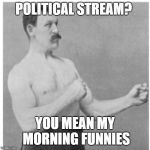 I honestly don't love our president or hate him *shrug* | POLITICAL STREAM? YOU MEAN MY MORNING FUNNIES | image tagged in memes,overly manly man,politics,funny,newspaper,stream | made w/ Imgflip meme maker