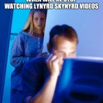 Redditors Wife Meme | WHEN WILL HE STOP WATCHING LYNYRD SKYNYRD VIDEOS | image tagged in memes,redditors wife | made w/ Imgflip meme maker