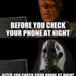 Ill Just Wait Here Meme | BEFORE YOU CHECK YOUR PHONE AT NIGHT AFTER YOU CHECK YOUR PHONE AT NIGHT | image tagged in memes,ill just wait here | made w/ Imgflip meme maker