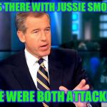 Brian Williams Was There 2 Meme | I WAS THERE WITH JUSSIE SMOLLETT WE WERE BOTH ATTACKED | image tagged in memes,brian williams was there 2 | made w/ Imgflip meme maker