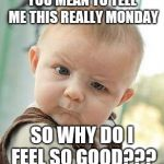 Confused Baby | YOU MEAN TO TELL ME THIS REALLY MONDAY SO WHY DO I FEEL SO GOOD??? | image tagged in confused baby | made w/ Imgflip meme maker