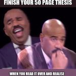 Steve Harvey Laughing Serious | WHEN YOU FINALLY FINISH YOUR 50 PAGE THESIS WHEN YOU READ IT OVER AND REALISE WHAT YOU WROTE WAS COMPLETE NONSENSE | image tagged in steve harvey laughing serious | made w/ Imgflip meme maker