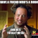 Ancient Aliens Meme | I HAVE A FRIEND WHO'S A ROBOT AND HE'S TOTALLY METAL | image tagged in memes,ancient aliens | made w/ Imgflip meme maker