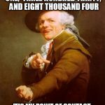 Joseph Ducreux Meme | TWO HUNDRED EIGHTY ONE,  THREE HUNDRED THIRTY,  AND EIGHT THOUSAND FOUR 'TIS MY POINT OF CONTACT, DO CALL UPON ME AT THY LEISURE | image tagged in memes,joseph ducreux | made w/ Imgflip meme maker