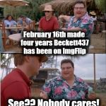 Oh well. Happy Meme-iversary to me | February 16th made four years Beckett437 has been on ImgFlip See?? Nobody cares! | image tagged in memes,see nobody cares | made w/ Imgflip meme maker