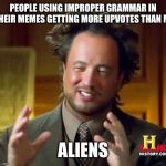 Ancient Aliens Meme | PEOPLE USING IMPROPER GRAMMAR IN THEIR MEMES GETTING MORE UPVOTES THAN ME ALIENS | image tagged in memes,ancient aliens | made w/ Imgflip meme maker