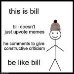 It worked last time... | this is bill bill doesn't just upvote memes he comments to give constructive criticism be like bill | image tagged in memes,be like bill | made w/ Imgflip meme maker