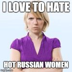 Angry woman | I LOVE TO HATE HOT RUSSIAN WOMEN | image tagged in angry woman | made w/ Imgflip meme maker