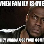 Kevin Hart Meme | WHEN FAMILY IS OVER AND THEY WANNA USE YOUR COMPUTER. | image tagged in memes,kevin hart | made w/ Imgflip meme maker