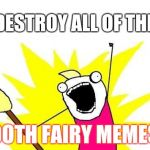 X All The Y Meme | DESTROY ALL OF THE TOOTH FAIRY MEMES!!! | image tagged in memes,x all the y | made w/ Imgflip meme maker