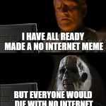 Ill Just Wait Here Meme | I HAVE ALL READY MADE A NO INTERNET MEME BUT EVERYONE WOULD DIE WITH NO INTERNET | image tagged in memes,ill just wait here | made w/ Imgflip meme maker