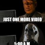 Ill Just Wait Here Meme | JUST ONE MORE VIDEO 5:00 A.M. | image tagged in memes,ill just wait here | made w/ Imgflip meme maker