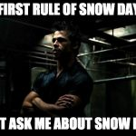 fight club | THE FIRST RULE OF SNOW DAYS IS DON'T ASK ME ABOUT SNOW DAYS | image tagged in fight club | made w/ Imgflip meme maker