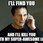 Liam Neeson Taken 2 Meme | I'LL FIND YOU AND I'LL KILL YOU WITH MY SUPER-AWESOME LOOK | image tagged in memes,liam neeson taken 2 | made w/ Imgflip meme maker