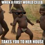 Third World Success Kid Meme | WHEN A FIRST WORLD CELEB TAKES YOU TO HER HOUSE | image tagged in memes,third world success kid | made w/ Imgflip meme maker
