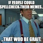 That Would Be Great Meme | IF PEOPLE COULD SPELLCHECK THEIR MEMES... ..THAT WOD BE GRAIT. | image tagged in memes,that would be great | made w/ Imgflip meme maker