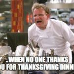Gordon Ramsey | ..WHEN NO ONE THANKS YOU FOR THANKSGIVING DINNER. | image tagged in gordon ramsey | made w/ Imgflip meme maker