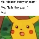 Exam | Me: *doesn't study for exam* Me: *fails the exam* Me: | image tagged in memes,surprised pikachu,exams,student,college,exam | made w/ Imgflip meme maker