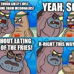 How Tough Are You Meme | HOW TOUGH AM I? I JUST CAME HOME FROM MCDONALDS! YEAH, SO? WITHOUT EATING ANY OF THE FRIES! R-RIGHT THIS WAY, SIR... | image tagged in memes,how tough are you | made w/ Imgflip meme maker